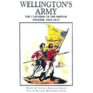 Wellington's Army: Uniforms of the British Soldier,1812-1815 Charles Hamilton Smith