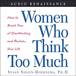 Women Who Think Too Much: How to Break Free of Overthinking and Reclaim Your Life | [Susan Nolen-Hoeksema]