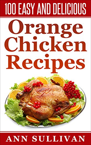 100 Easy And Delicious Orange Chicken Recipes by Ann Sullivan