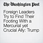 Foreign Leaders Try to Find Their Footing With a Mercurial yet Crucial Ally: Trump | Ashley Parker,Philip Rucker