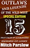Outlaws and Legends of the Wild West - Special Compilation Edition: 15 True Tales of Gunslingers, Desperados and Lawmen