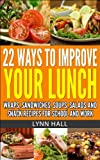 img - for 22 WAYS TO IMPROVE YOUR LUNCH: WRAPS, SANDWICHES, SOUPS, SALADS AND SNACK RECIPES FOR SCHOOL AND WORK book / textbook / text book
