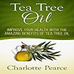 Tea Tree Oil: Improve Your Health with the Amazing Benefits of Tea Tree Oil | Charlotte Pearce