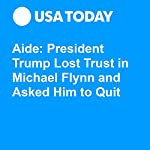 Aide: President Trump Lost Trust in Michael Flynn and Asked Him to Quit | David Jackson,Kevin Johnson