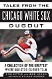 Tales from the Chicago White Sox Dugout: A Collection of the Greatest White Sox Stories Ever Told