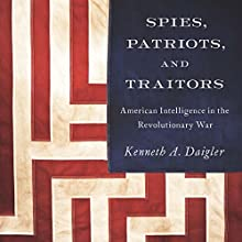 Spies, Patriots, and Traitors: American Intelligence in the Revolutionary War (       UNABRIDGED) by Kenneth A. Daigler Narrated by James McSorley