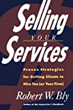 Selling Your Services: Proven Strategies For Getting Clients To Hire You (or Your Firm) (0805020411) by Bly, Robert W.