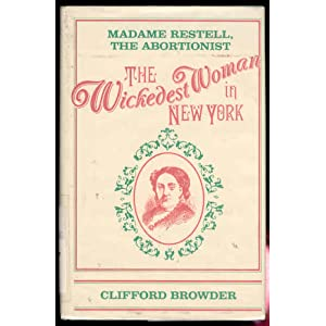 The Wickedest Woman in New York: Madame Restell, the Abortionist