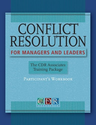 Conflict Resolution for Managers and Leaders: Participants Workbook: The CDR Associates Training Package