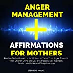 Anger Management Affirmations for Mothers: Positive Daily Affirmations for Mothers to Tame Their Anger Towards Their Children Using the Law of Attraction, Self-Hypnosis, Guided Meditation | Stephens Hyang