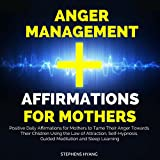 Anger Management Affirmations for Mothers: Positive Daily Affirmations for Mothers to Tame Their Anger Towards Their Children Using the Law of Attraction, Self-Hypnosis, Guided Meditation