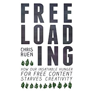Freeloading: How Our Insatiable Hunger for Free Content Starves Creativity | [Chris Ruen]