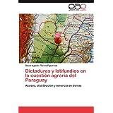 Dictaduras y Latifundios En La Cuesti N Agraria del Paraguay: Acceso, distribución y tenencia de tierras