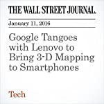 Google Tangoes with Lenovo to Bring 3-D Mapping to Smartphones | Don Clark,Alistair Barr