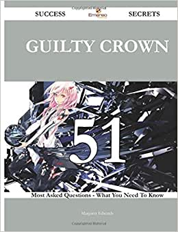 Guilty Crown 51 Success Secrets - 51 Most Asked Questions On Guilty Crown - What You Need To Know