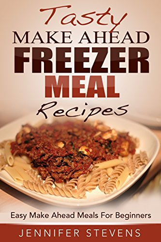 Tasty Make Ahead Freezer Meal Recipes: Easy Make Ahead Meals For Beginners by Jennifer Stevens