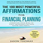 The 100 Most Powerful Affirmations for Financial Planning: Condition Your Mind to Place Importance on Your Future | Jason Thomas
