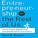 Entrepreneurship for the Rest of Us: How to Create Innovation and Opportunity Everywhere Audiobook by Paul B. Brown Narrated by Erik Synnestvedt