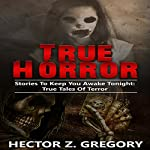 True Horror: Stories to Keep You Awake Tonight | Hector Z. Gregory