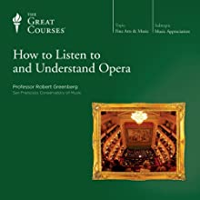 How to Listen to and Understand Opera  by The Great Courses Narrated by Professor Robert Greenberg