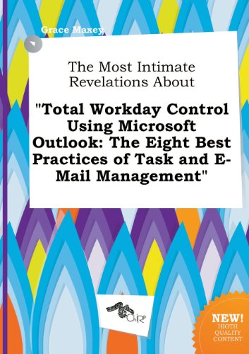 The Most Intimate Revelations about Total Workday Control Using Microsoft Outlook: The Eight Best Practices of Task and E-mail Management