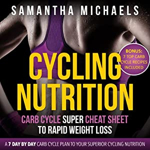 Cycling Nutrition: Carb Cycle Super Cheat Sheet to Rapid Weight Loss: A 7 Day by Day Carb Cycle Plan To Your Superior Cycling Nutrition | [Michaels Samantha]