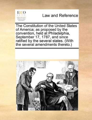 The Constitution of the United States of America; as proposed by the convention, held at Philadelphia, September 17, 1787, and since ratified by the ... (With the several amendments thereto.)