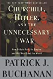"""Churchill, Hitler, and """"The Unnecessary War"""": How Britain Lost Its Empire and the West Lost the World (0307405168) by Buchanan, Patrick J."""