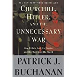 """Churchill, Hitler, and """"The Unnecessary War"""": How Britain Lost Its Empire and the West Lost the World ~ Patrick J. Buchanan"""