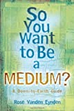 Rose Vanden Eynden So You Want to be a Medium?: A Down-to-earth Guide