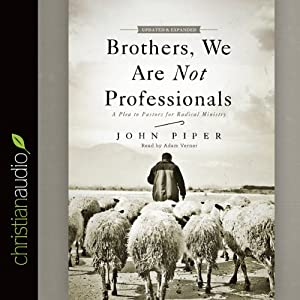 Brothers, We Are Not Professionals: A Plea to Pastors for Radical Ministry | [John Piper]