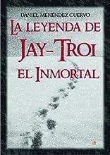 La leyenda de Jay-Troi. El inmortal: (3ª ed. ampliada y revisada)