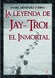 La leyenda de Jay-Troi. El inmortal: (3� ed. ampliada y revisada)