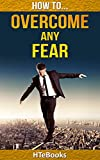 How To Overcome Any Fear: Powerful step by step techniques for guaranteed results (How To eBooks Book 3)
