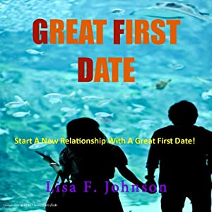 Great First Date: Start Your Romance with These Tips for Great Conversation, Places to Go, Planning Your Date and More | [Lisa F. Johnson]
