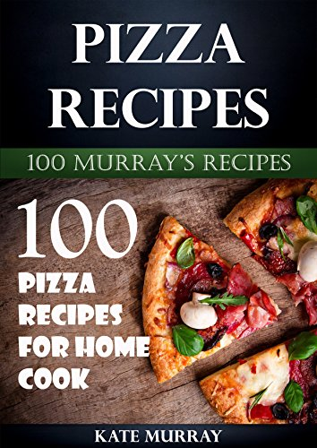 Pizza Recipes: 100 Pizza Recipes for Home Cook (100 Murray's Recipes Book 9) by Kate Murray