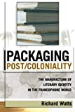 Packaging Post/Coloniality: The Manufacture of Literary Identity in the Francophone World (After the Empire: The Francophone World and Postcolonial France) (0739108565) by Watts, Richard