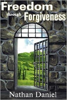 Freedom Through Forgiveness: Nathan Daniel: 9781931178181: Amazon.com: Books