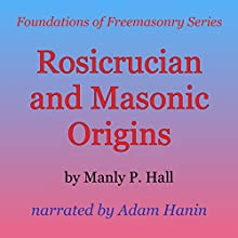 Rosicrucian and Masonic Origins: Foundations of Freemasonry Series (       UNABRIDGED) by Manly P. Hall Narrated by Adam Hanin