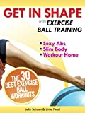 Get In Shape With Exercise Ball Training: The 30 Best Exercise Ball Workouts For Sexy Abs And A Slim Body At Home (Get In Shape Workout Routines and Exercises)