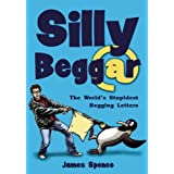 Silly Beggar: The World's Stupidest Begging Letters: 1by James Spence