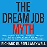 The Dream Job Myth: Why Everything You Have Been Taught About Job Hunting Is Wrong and How to Truly Reach Career Success | Richard Russell Maxwell