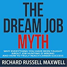The Dream Job Myth: Why Everything You Have Been Taught About Job Hunting Is Wrong and How to Truly Reach Career Success Audiobook by Richard Russell Maxwell Narrated by Tony Armagno