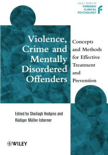 Violence, Crime and Mentally Disordered Offenders: Concepts and Methods for Effective Treatment and Prevention (Wiley Series in Forensic Clinical Psychology)