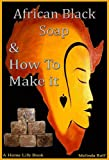 African Black Soap & How To Make It: A Complete Guide to African Black Soap (A Home Life Book)
