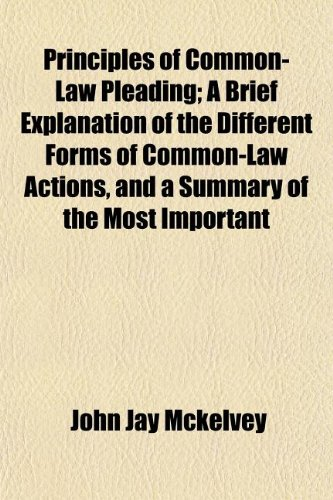 Principles of Common-Law Pleading; A Brief Explanation of the Different Forms of Common-Law Actions, and a Summary of the Most Important