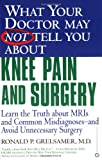 What Your Doctor May Not Tell You About(TM) Knee Pain and Surgery: Learn the Truth about MRIs and Common Misdiagnoses--and Avoid Unnecessary Surgery