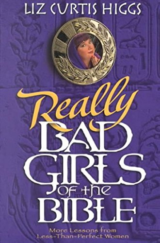 Really Bad Girls of the Bible: More Lessons from Less-Than-Perfect Women [Paperback] [2000] (Author) Liz Curtis Higgs, Liz Curtis Higgs