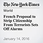 French Proposal to Strip Citizenship From Terrorists Sets Off Alarms | Adam Nossiter