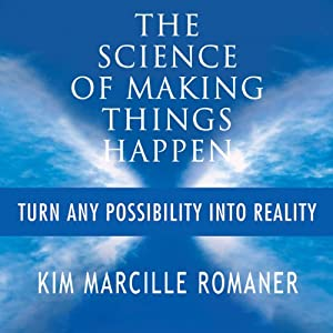 The Science of Making Things Happen: Turn Any Possibility into Reality | [Kim Marcille Romaner]